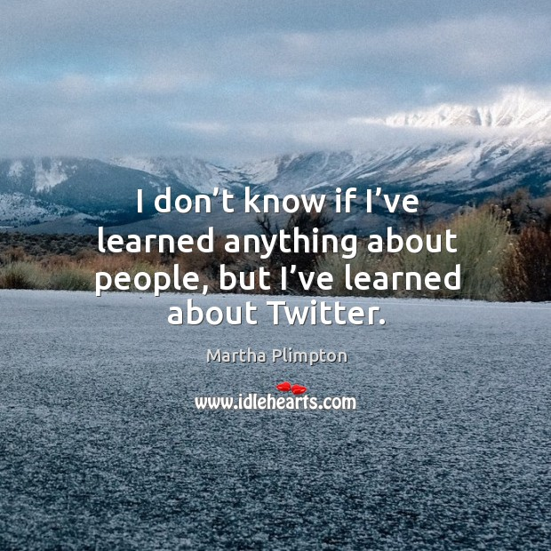 I don't know if I've learned anything about people, but I've learned about twitter. Image