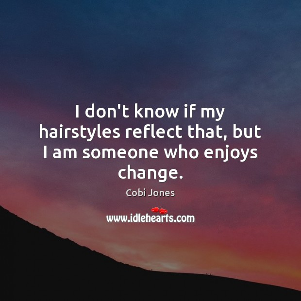 I don't know if my hairstyles reflect that, but I am someone who enjoys change. Cobi Jones Picture Quote