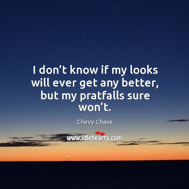 I don't know if my looks will ever get any better, but my pratfalls sure won't. Image