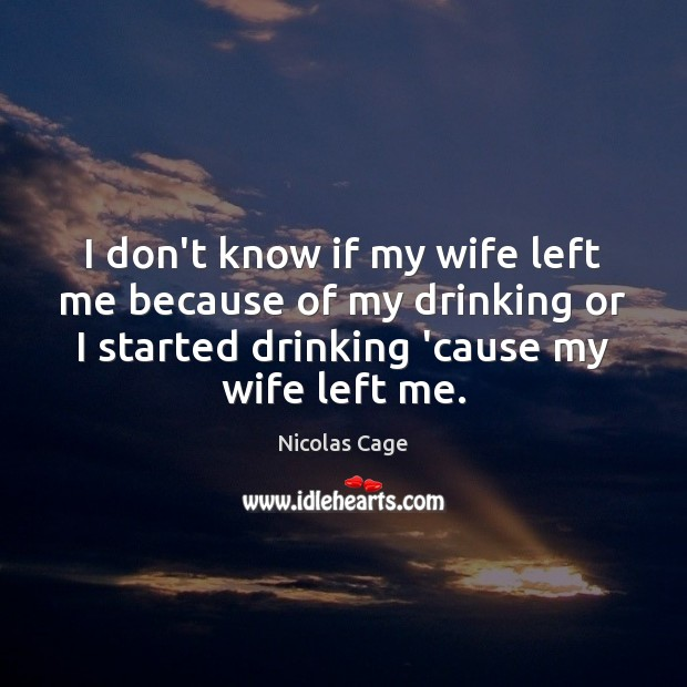 I don't know if my wife left me because of my drinking Image