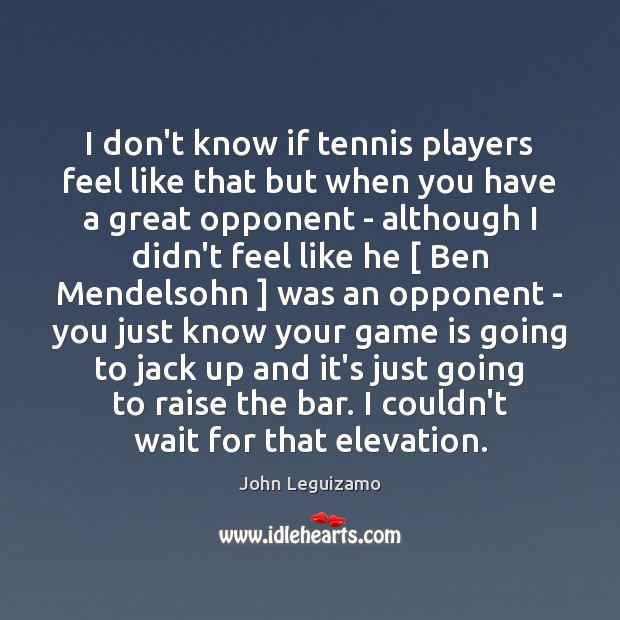 I don't know if tennis players feel like that but when you John Leguizamo Picture Quote