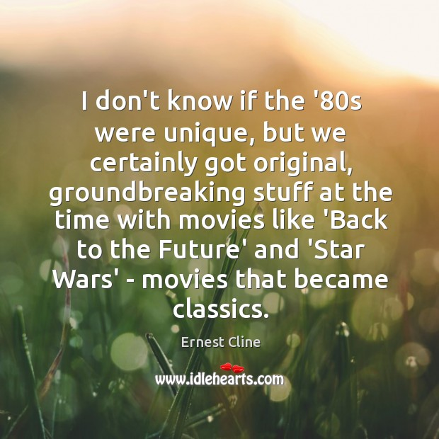 I don't know if the '80s were unique, but we certainly Ernest Cline Picture Quote