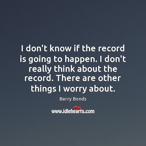 I don't know if the record is going to happen. I don't Barry Bonds Picture Quote