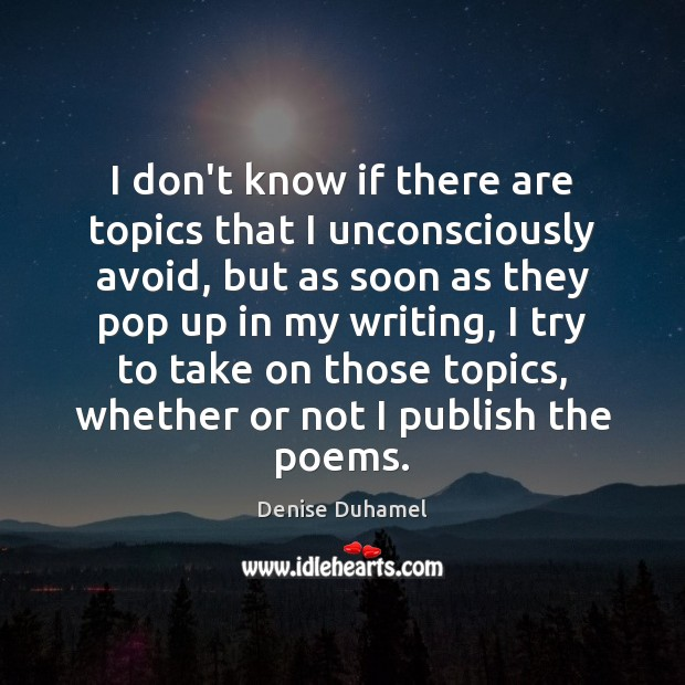 I don't know if there are topics that I unconsciously avoid, but Denise Duhamel Picture Quote