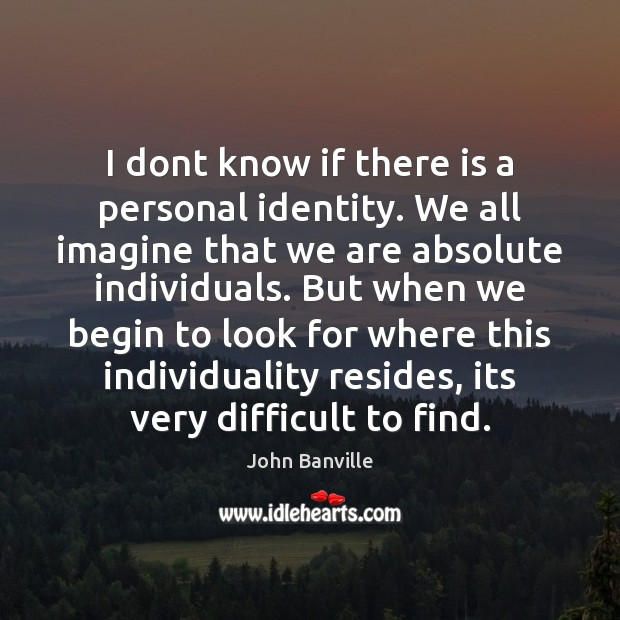 I dont know if there is a personal identity. We all imagine Image
