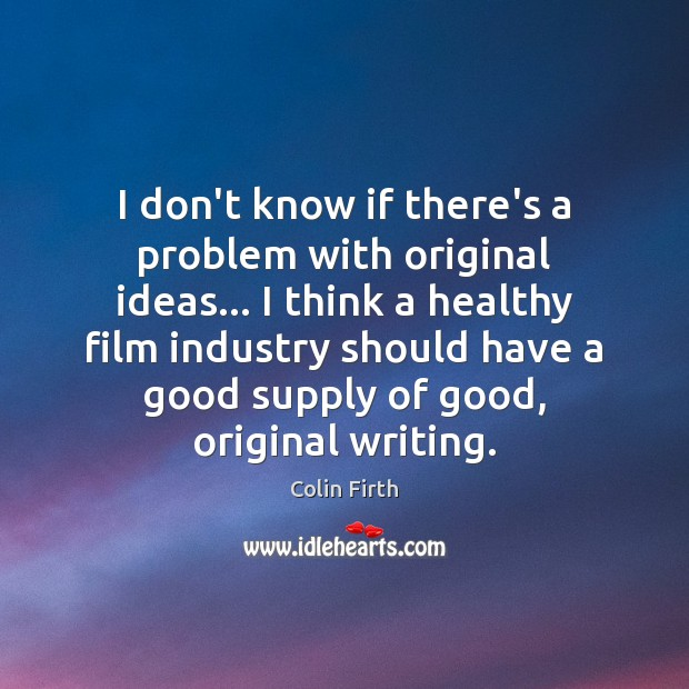 I don't know if there's a problem with original ideas… I think Colin Firth Picture Quote