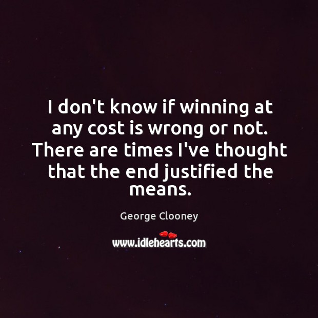 I don't know if winning at any cost is wrong or not. George Clooney Picture Quote
