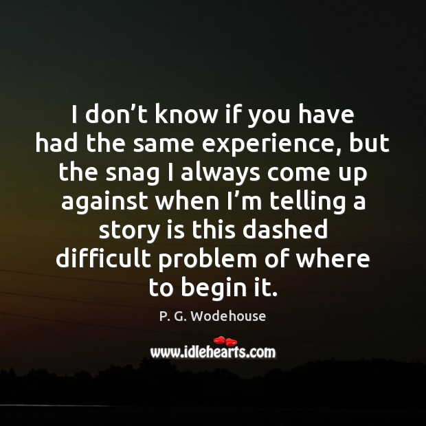 I don't know if you have had the same experience, but P. G. Wodehouse Picture Quote