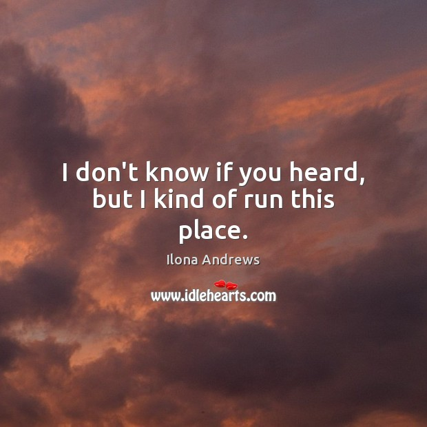I don't know if you heard, but I kind of run this place. Ilona Andrews Picture Quote