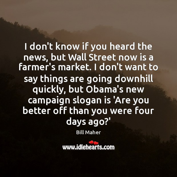 I don't know if you heard the news, but Wall Street now Bill Maher Picture Quote