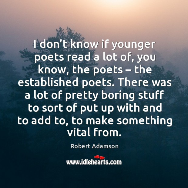 I don't know if younger poets read a lot of, you know, the poets – the established poets. Image
