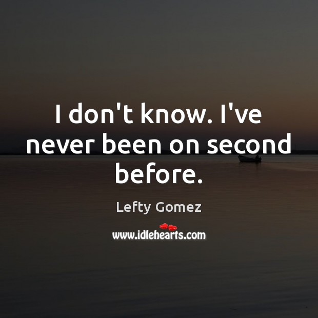 I don't know. I've never been on second before. Image