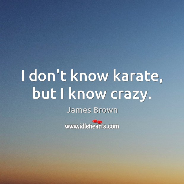 I don't know karate, but I know crazy. Image