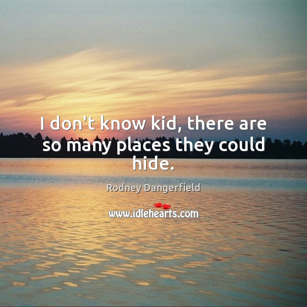 Image, I don't know kid, there are so many places they could hide.