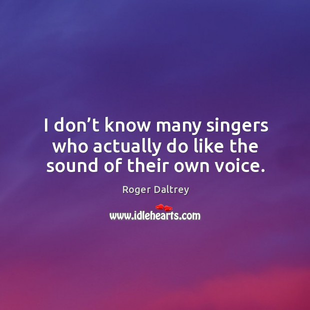I don't know many singers who actually do like the sound of their own voice. Roger Daltrey Picture Quote