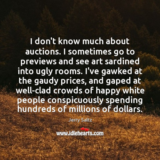 I don't know much about auctions. I sometimes go to previews and Jerry Saltz Picture Quote