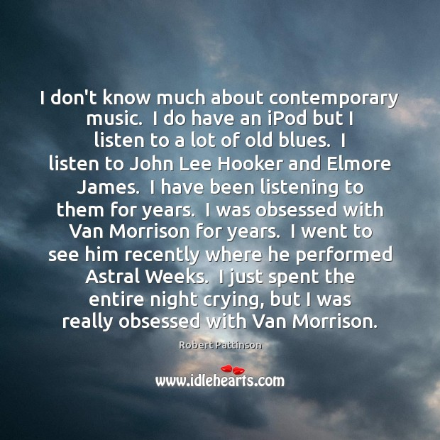 I don't know much about contemporary music.  I do have an iPod Robert Pattinson Picture Quote