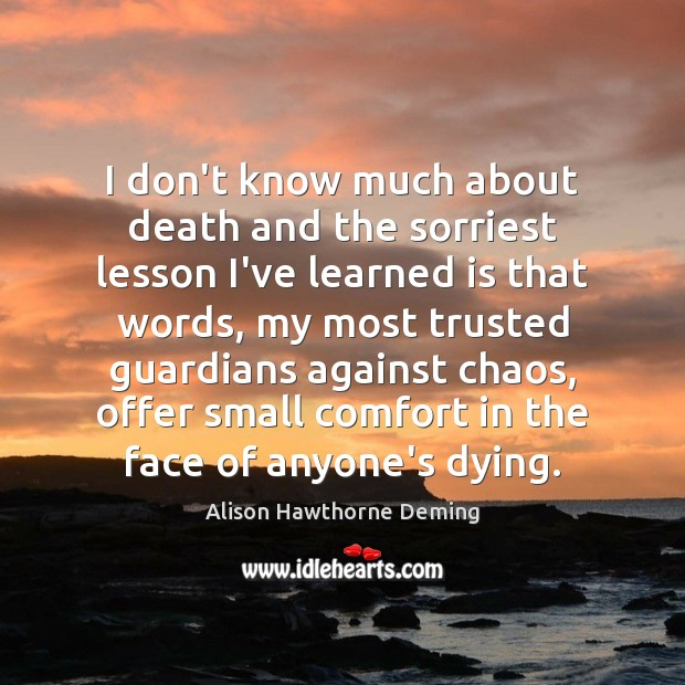 I don't know much about death and the sorriest lesson I've learned Alison Hawthorne Deming Picture Quote