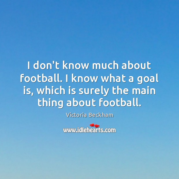 I don't know much about football. I know what a goal is, Victoria Beckham Picture Quote