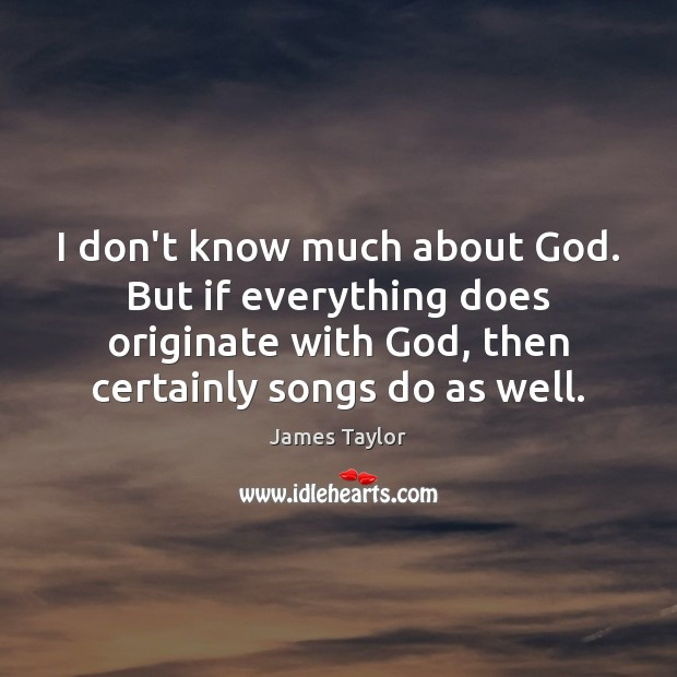I don't know much about God. But if everything does originate with James Taylor Picture Quote