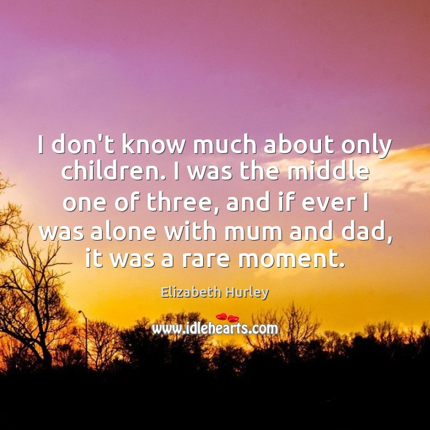 I don't know much about only children. I was the middle one Elizabeth Hurley Picture Quote