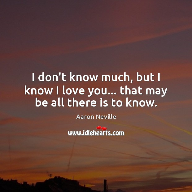 Image, I don't know much, but I know I love you… that may be all there is to know.