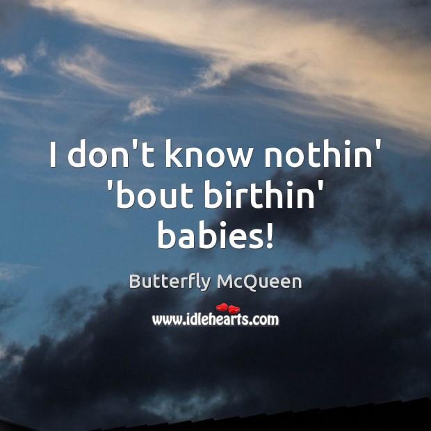 I don't know nothin' 'bout birthin' babies! Image