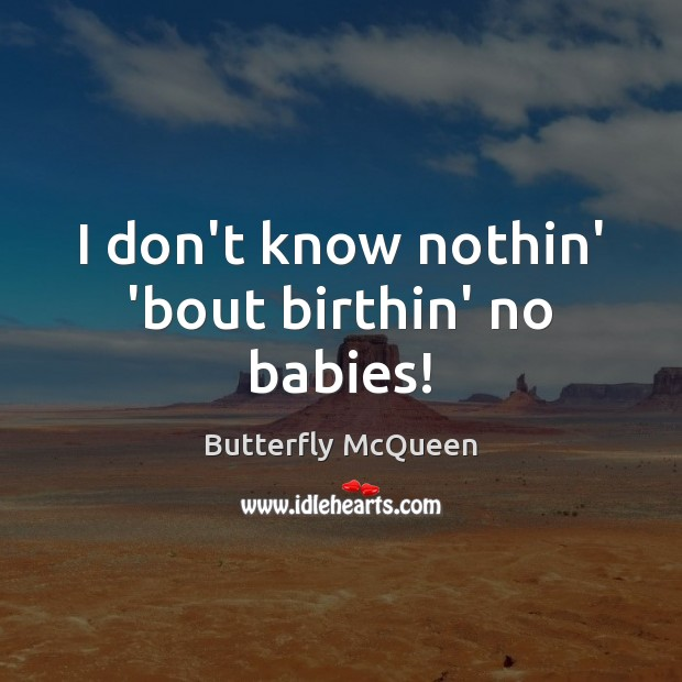 I don't know nothin' 'bout birthin' no babies! Image