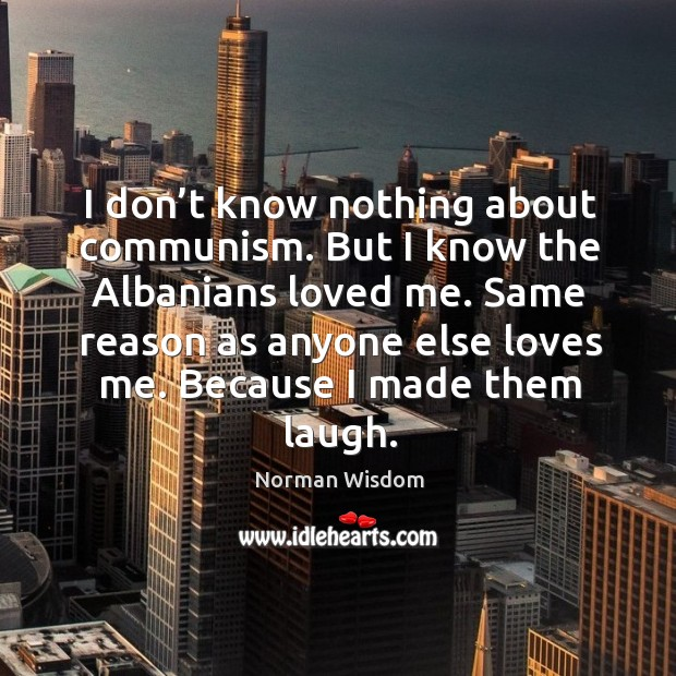 I don't know nothing about communism. But I know the albanians loved me. Norman Wisdom Picture Quote