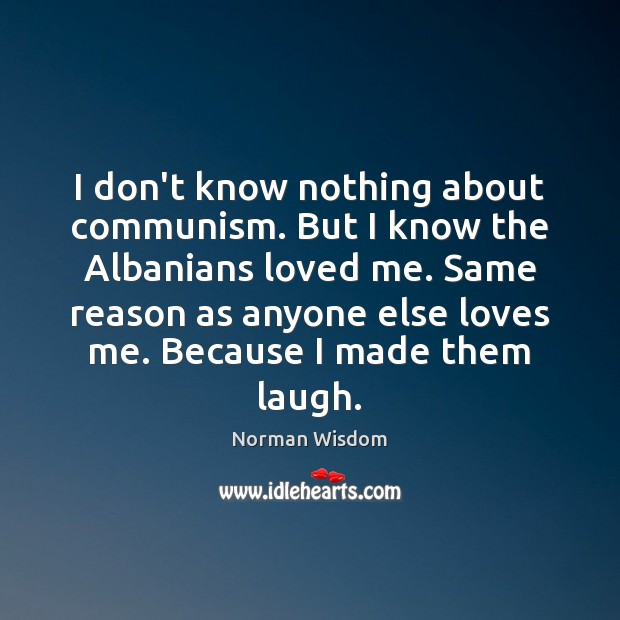 I don't know nothing about communism. But I know the Albanians loved Norman Wisdom Picture Quote