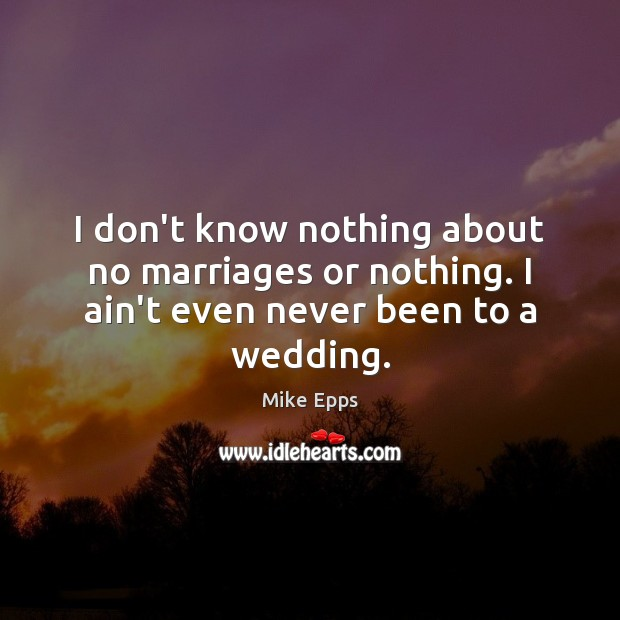I don't know nothing about no marriages or nothing. I ain't even never been to a wedding. Mike Epps Picture Quote