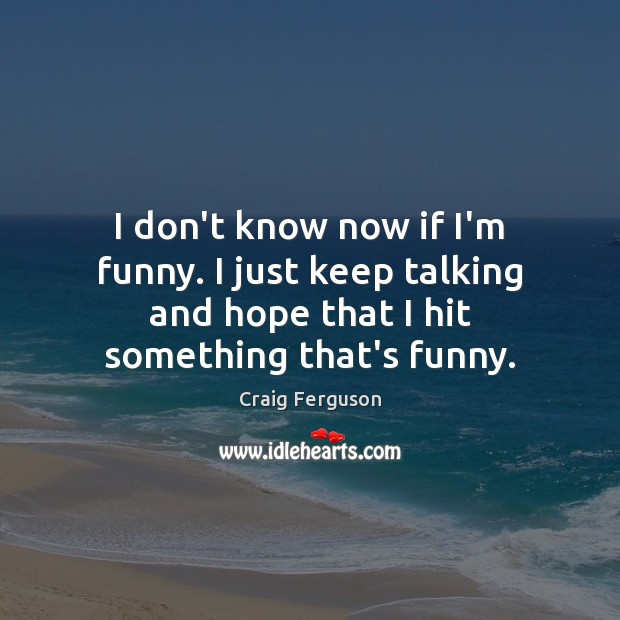 I don't know now if I'm funny. I just keep talking and Craig Ferguson Picture Quote