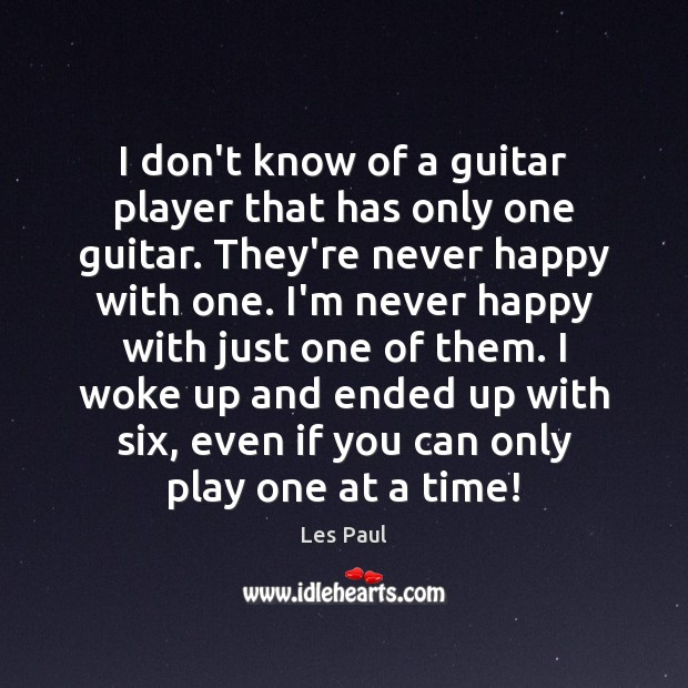 I don't know of a guitar player that has only one guitar. Image
