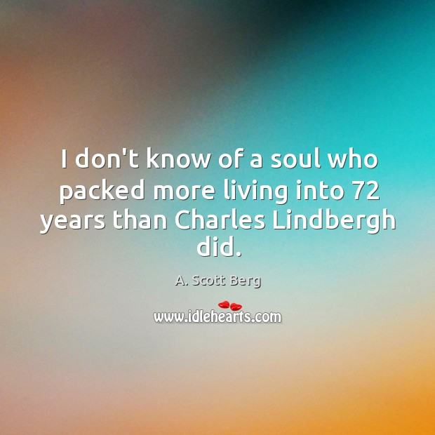 I don't know of a soul who packed more living into 72 years than Charles Lindbergh did. Image