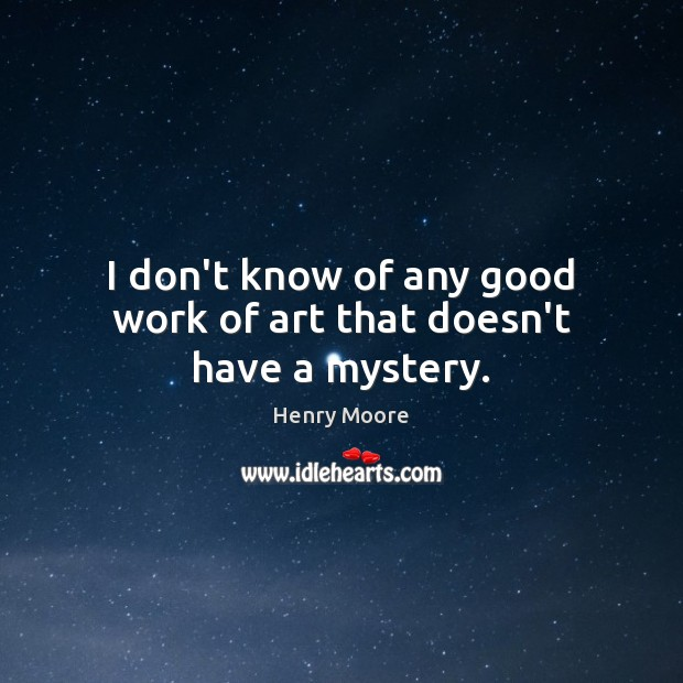 I don't know of any good work of art that doesn't have a mystery. Henry Moore Picture Quote