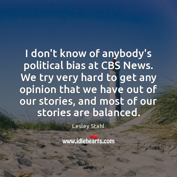 I don't know of anybody's political bias at CBS News. We try Image