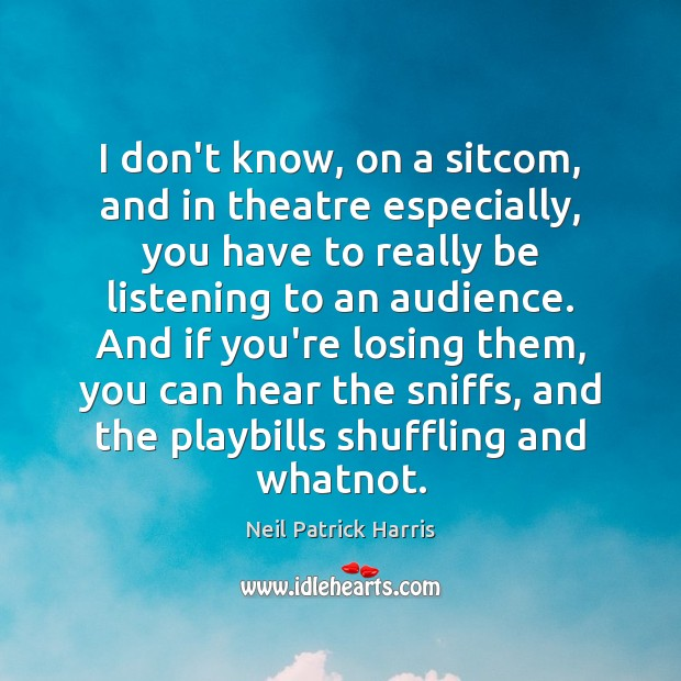 I don't know, on a sitcom, and in theatre especially, you have Neil Patrick Harris Picture Quote