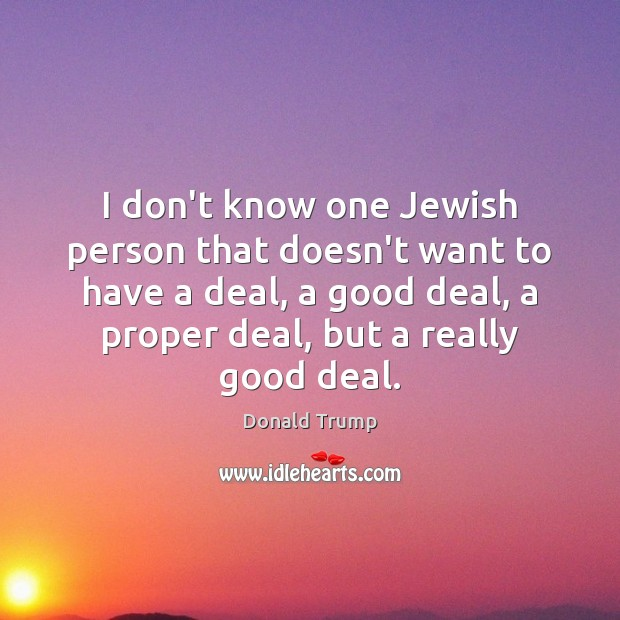 I don't know one Jewish person that doesn't want to have a Donald Trump Picture Quote