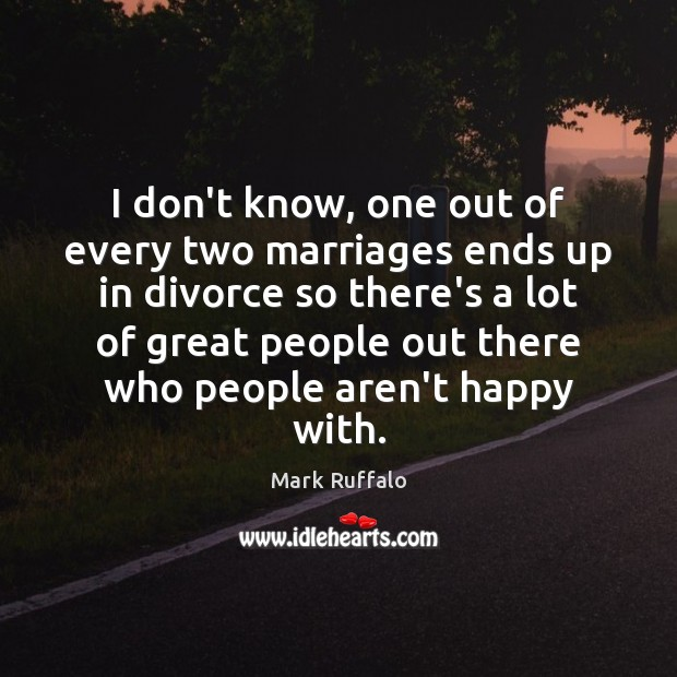 I don't know, one out of every two marriages ends up in Divorce Quotes Image