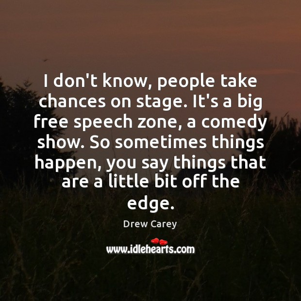 Image, I don't know, people take chances on stage. It's a big free