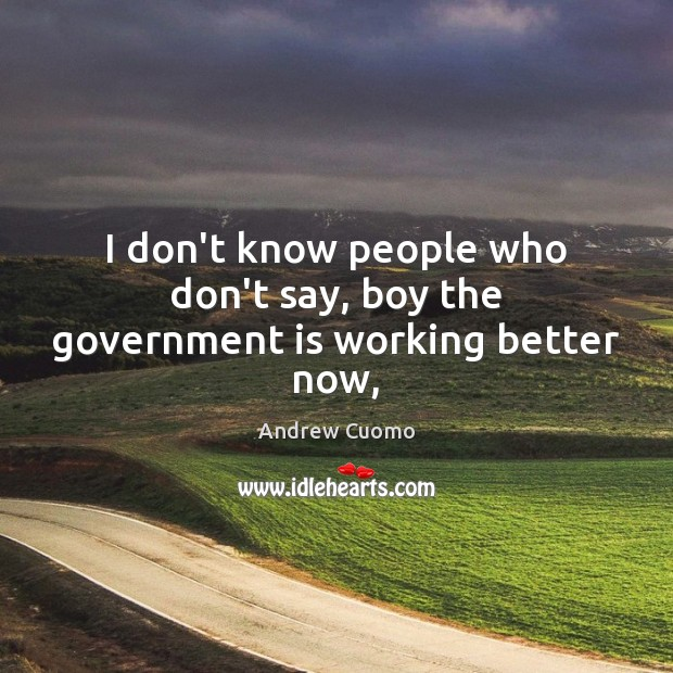 Image, I don't know people who don't say, boy the government is working better now,