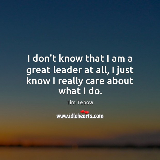 I don't know that I am a great leader at all, I just know I really care about what I do. Tim Tebow Picture Quote