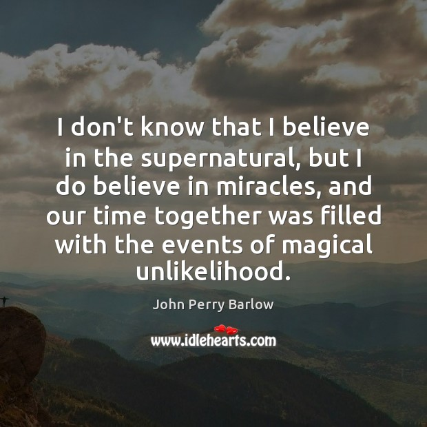 I don't know that I believe in the supernatural, but I do Time Together Quotes Image