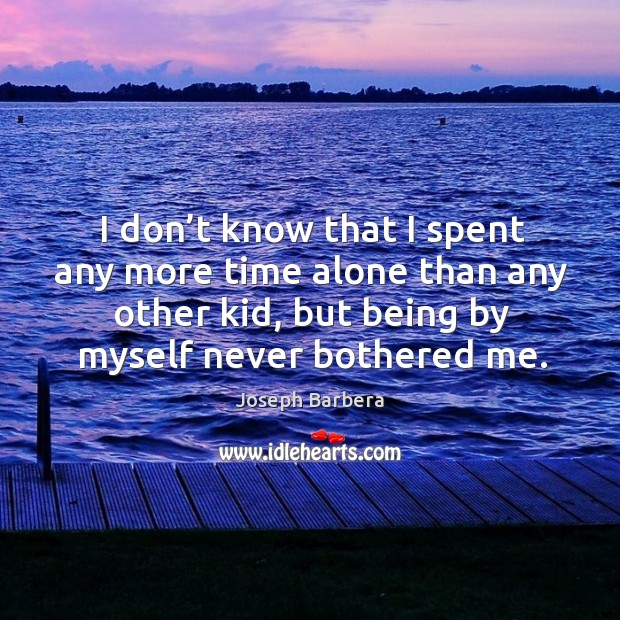 I don't know that I spent any more time alone than any other kid, but being by myself never bothered me. Joseph Barbera Picture Quote