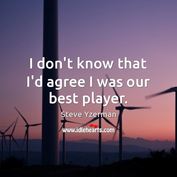 I don't know that I'd agree I was our best player. Image