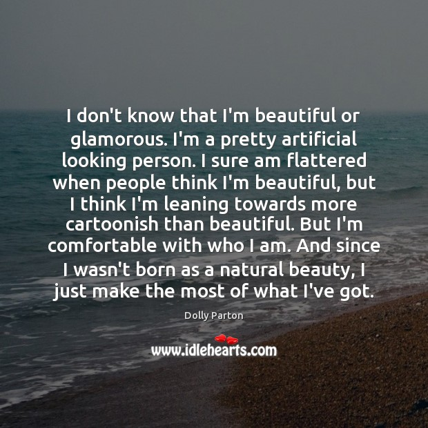 I don't know that I'm beautiful or glamorous. I'm a pretty artificial Dolly Parton Picture Quote