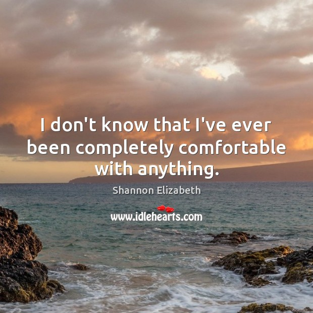 I don't know that I've ever been completely comfortable with anything. Shannon Elizabeth Picture Quote