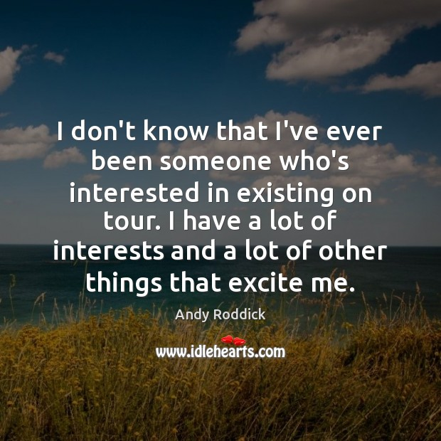 I don't know that I've ever been someone who's interested in existing Andy Roddick Picture Quote