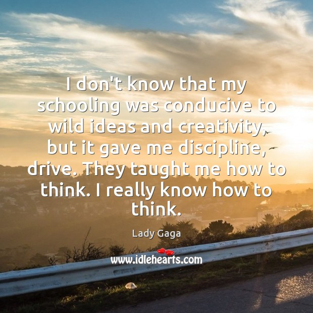 I don't know that my schooling was conducive to wild ideas and Lady Gaga Picture Quote