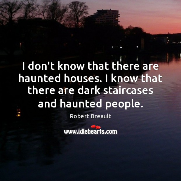 I don't know that there are haunted houses. I know that there Image